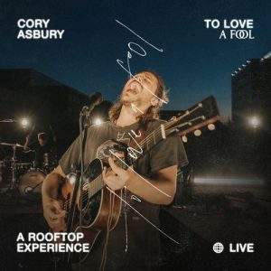 Cory Asbury To Love a Fool — A Rooftop Experience (Live)